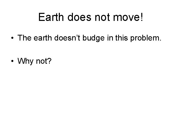 Earth does not move! • The earth doesn't budge in this problem. • Why