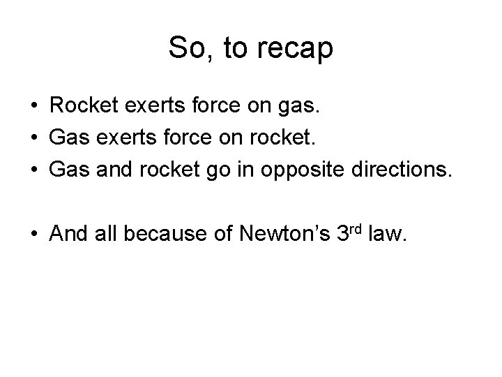 So, to recap • Rocket exerts force on gas. • Gas exerts force on