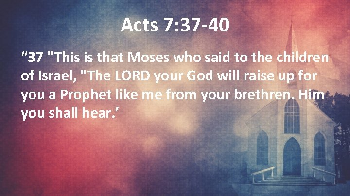 """Acts 7: 37 -40 """" 37 """"This is that Moses who said to the"""