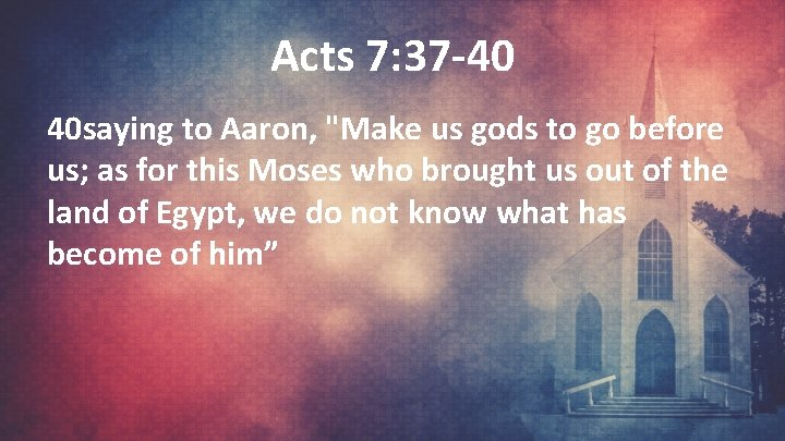 """Acts 7: 37 -40 40 saying to Aaron, """"Make us gods to go before"""