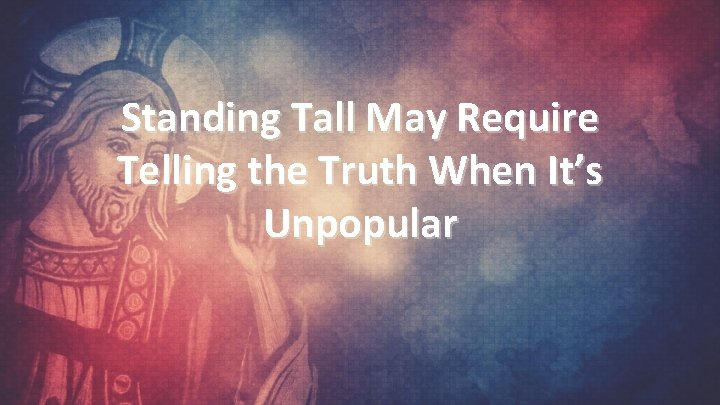 Standing Tall May Require Telling the Truth When It's Unpopular