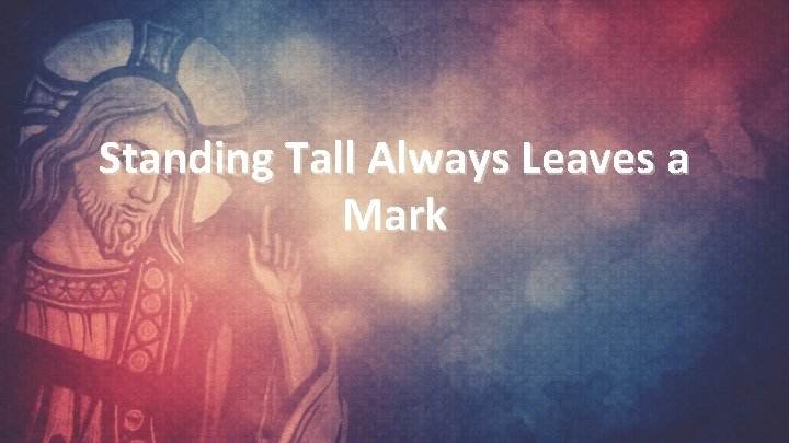 Standing Tall Always Leaves a Mark