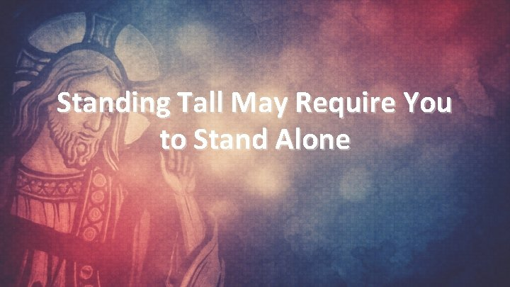 Standing Tall May Require You to Stand Alone