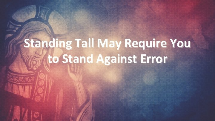 Standing Tall May Require You to Stand Against Error