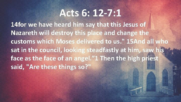 Acts 6: 12 -7: 1 14 for we have heard him say that this