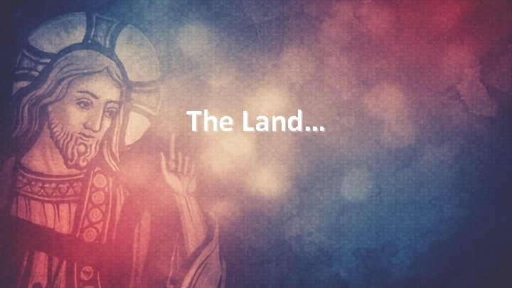 The Land…