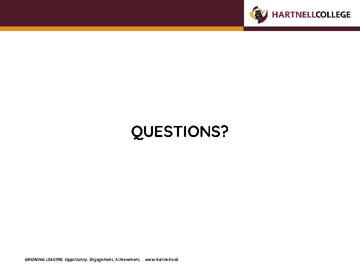 QUESTIONS? GROWING LEADERS Opportunity. Engagement. Achievement. www. hartnell. edu