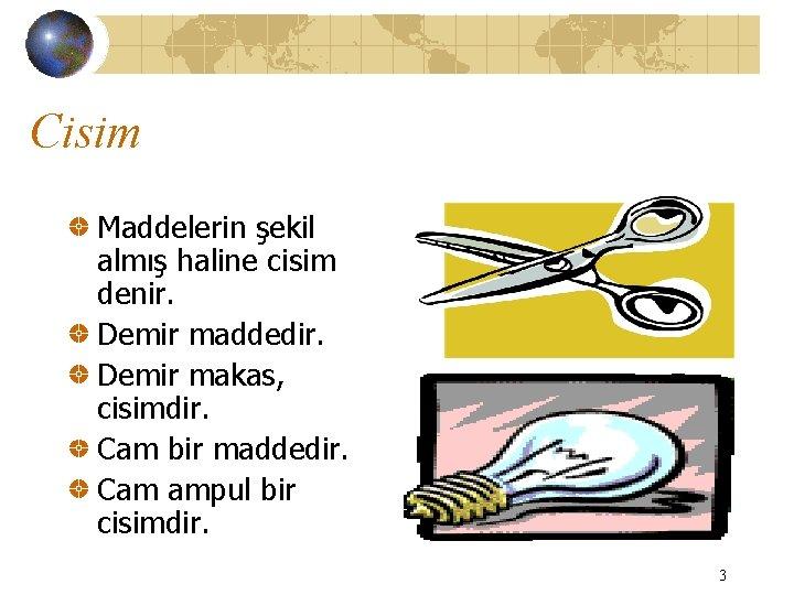 Cisim Maddelerin şekil almış haline cisim denir. Demir maddedir. Demir makas, cisimdir. Cam bir