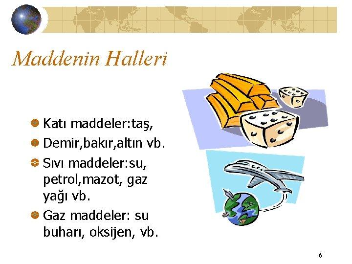 Maddenin Halleri Katı maddeler: taş, Demir, bakır, altın vb. Sıvı maddeler: su, petrol, mazot,