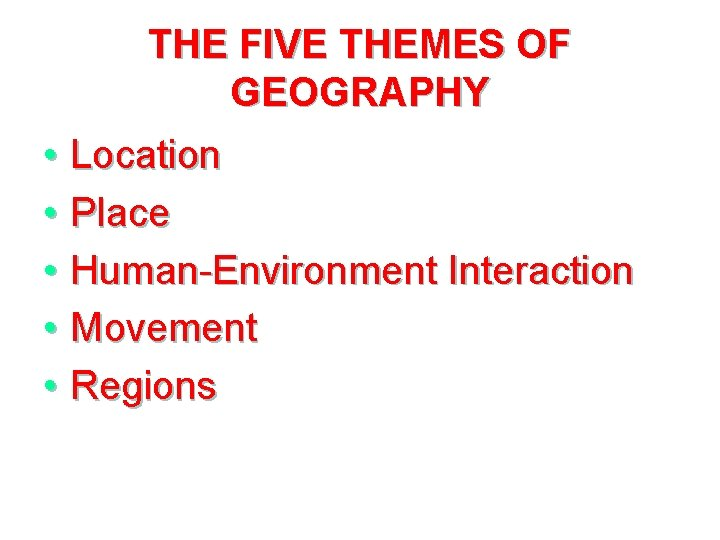 THE FIVE THEMES OF GEOGRAPHY • Location • Place • Human-Environment Interaction • Movement