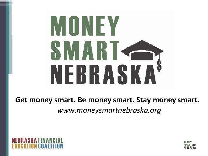 Get money smart. Be money smart. Stay money smart. www. moneysmartnebraska. org