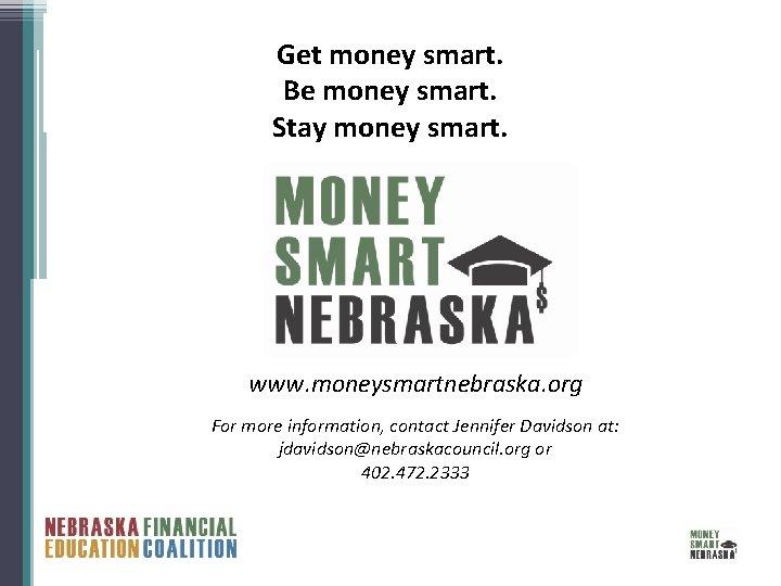 Get money smart. Be money smart. Stay money smart. www. moneysmartnebraska. org For more