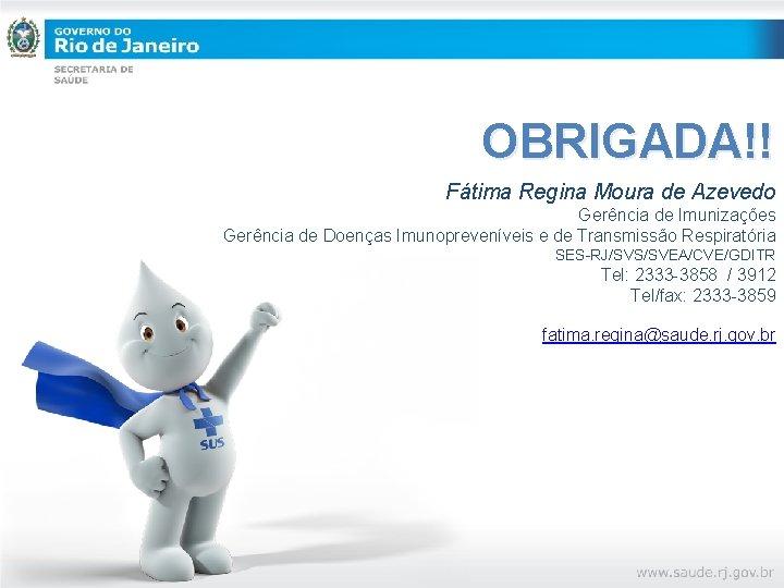 OBRIGADA!! Fátima Regina Moura de Azevedo Gerência de Imunizações Gerência de Doenças Imunopreveníveis e