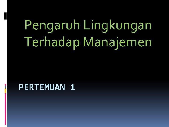 Pengaruh Lingkungan Terhadap Manajemen PERTEMUAN 1