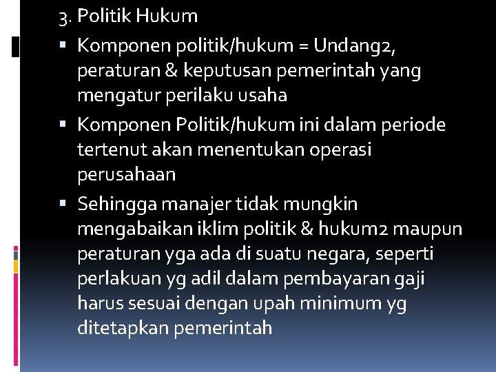3. Politik Hukum Komponen politik/hukum = Undang 2, peraturan & keputusan pemerintah yang mengatur