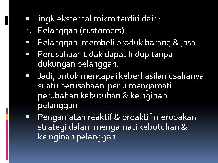 Lingk. eksternal mikro terdiri dair : 1. Pelanggan (customers) Pelanggan membeli produk barang