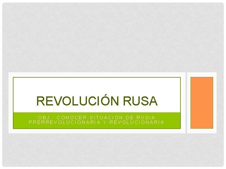 REVOLUCIÓN RUSA OBJ. : CONOCER SITUACIÓN DE RUSIA PRERREVOLUCIONARIA Y REVOLUCIONARIA