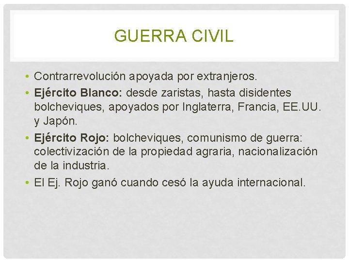 GUERRA CIVIL • Contrarrevolución apoyada por extranjeros. • Ejército Blanco: desde zaristas, hasta disidentes
