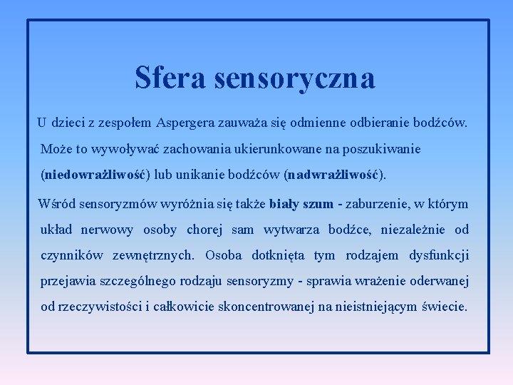 Sfera sensoryczna U dzieci z zespołem Aspergera zauważa się odmienne odbieranie bodźców. Może to