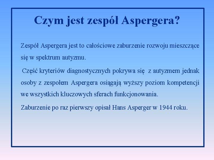 Czym jest zespół Aspergera? Zespół Aspergera jest to całościowe zaburzenie rozwoju mieszczące się w