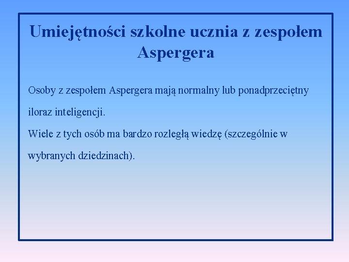 Umiejętności szkolne ucznia z zespołem Aspergera Osoby z zespołem Aspergera mają normalny lub ponadprzeciętny