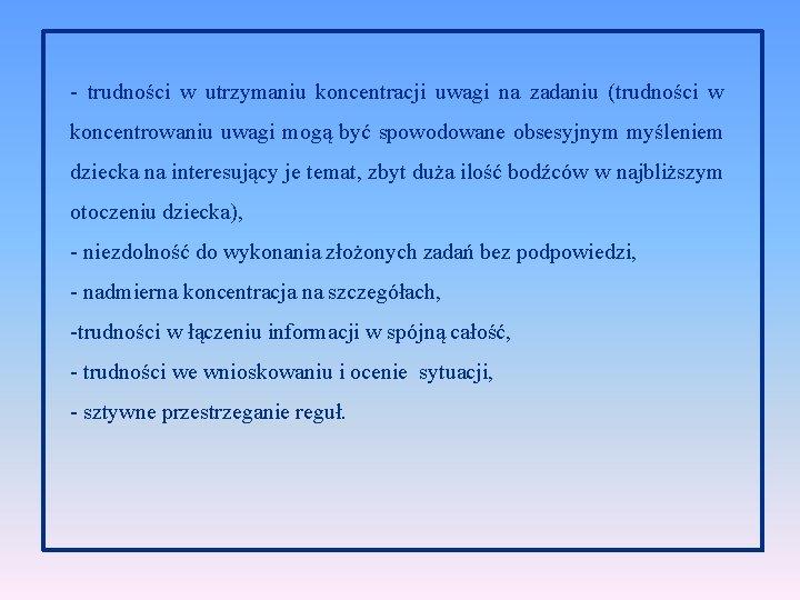 - trudności w utrzymaniu koncentracji uwagi na zadaniu (trudności w koncentrowaniu uwagi mogą być