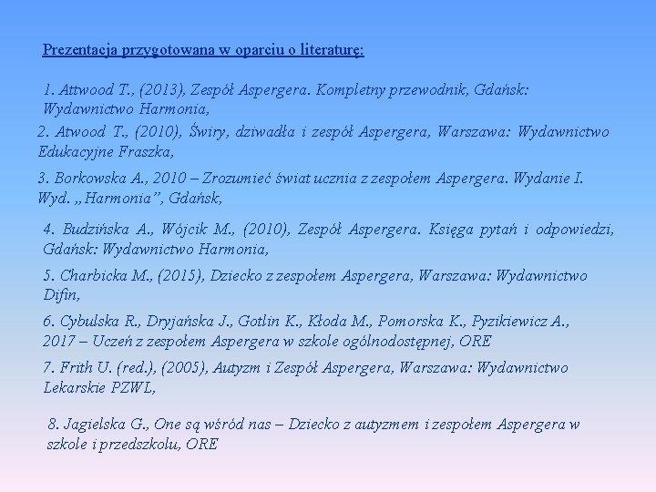 Prezentacja przygotowana w oparciu o literaturę: 1. Attwood T. , (2013), Zespół Aspergera. Kompletny
