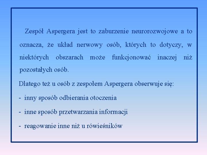 Zespół Aspergera jest to zaburzenie neurorozwojowe a to oznacza, że układ nerwowy osób, których