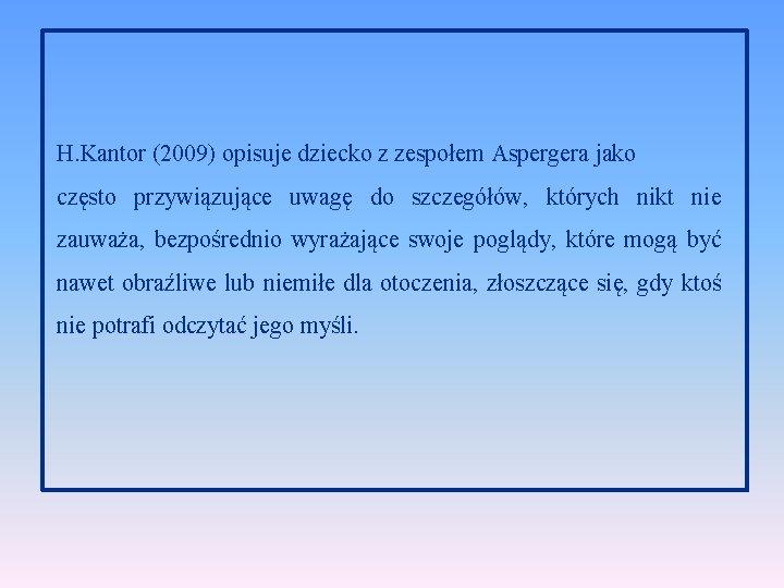 H. Kantor (2009) opisuje dziecko z zespołem Aspergera jako często przywiązujące uwagę do szczegółów,