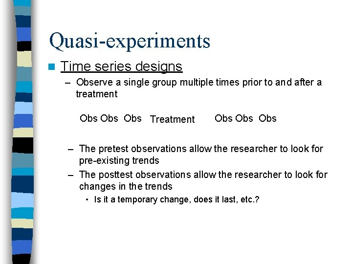 Quasi-experiments n Time series designs – Observe a single group multiple times prior to
