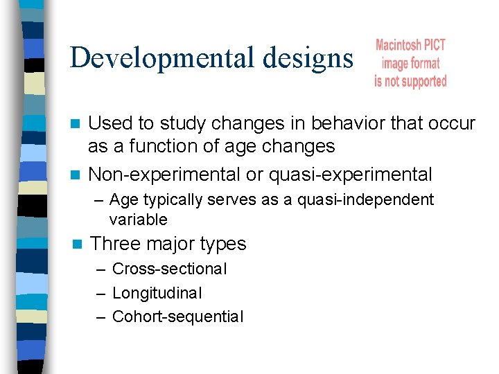 Developmental designs Used to study changes in behavior that occur as a function of