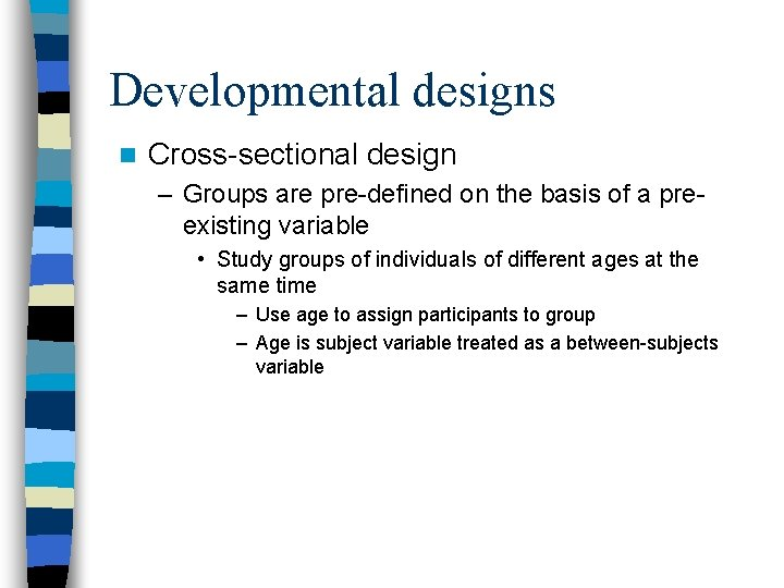 Developmental designs n Cross-sectional design – Groups are pre-defined on the basis of a