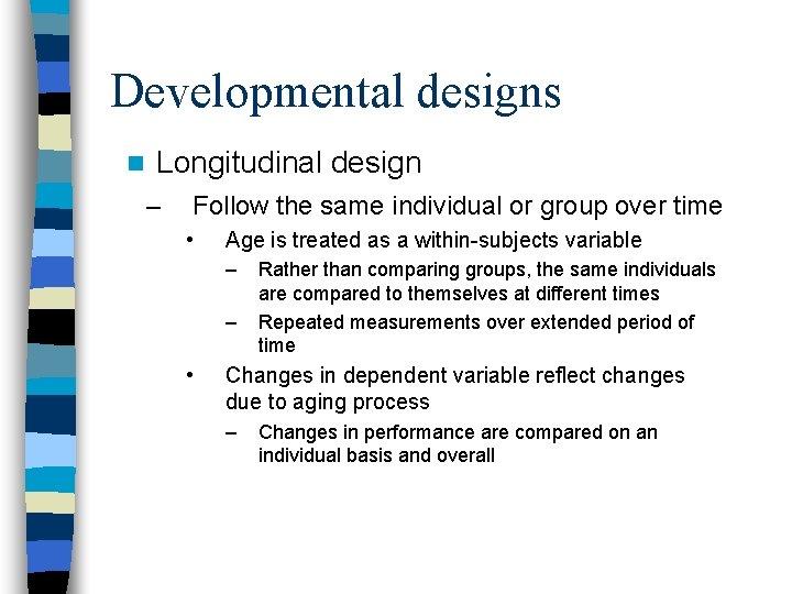 Developmental designs n Longitudinal design – Follow the same individual or group over time