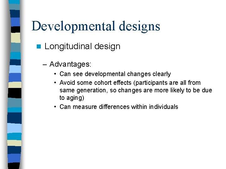 Developmental designs n Longitudinal design – Advantages: • Can see developmental changes clearly •