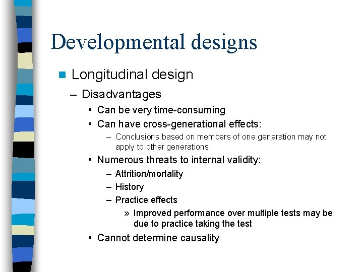 Developmental designs n Longitudinal design – Disadvantages • Can be very time-consuming • Can