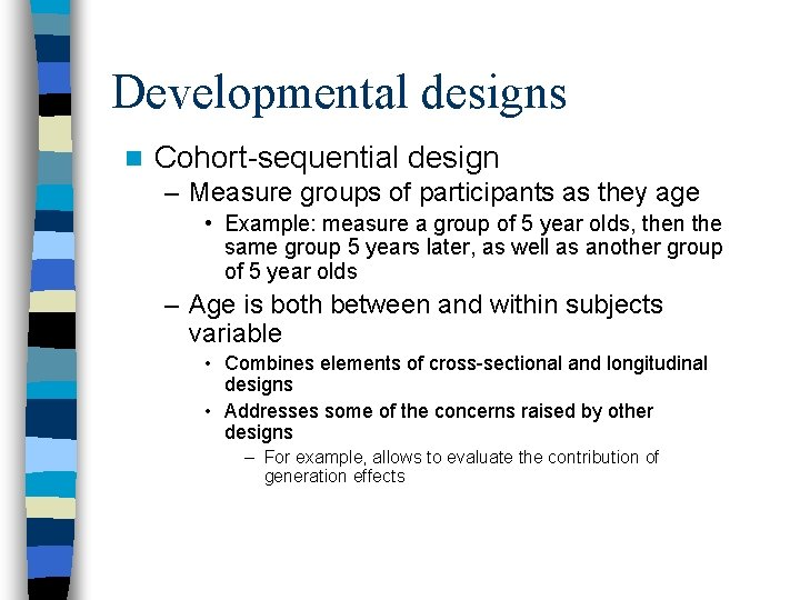 Developmental designs n Cohort-sequential design – Measure groups of participants as they age •