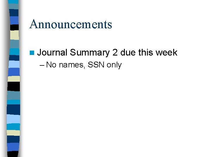 Announcements n Journal Summary 2 due this week – No names, SSN only