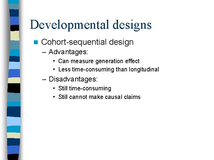 Developmental designs n Cohort-sequential design – Advantages: • Can measure generation effect • Less
