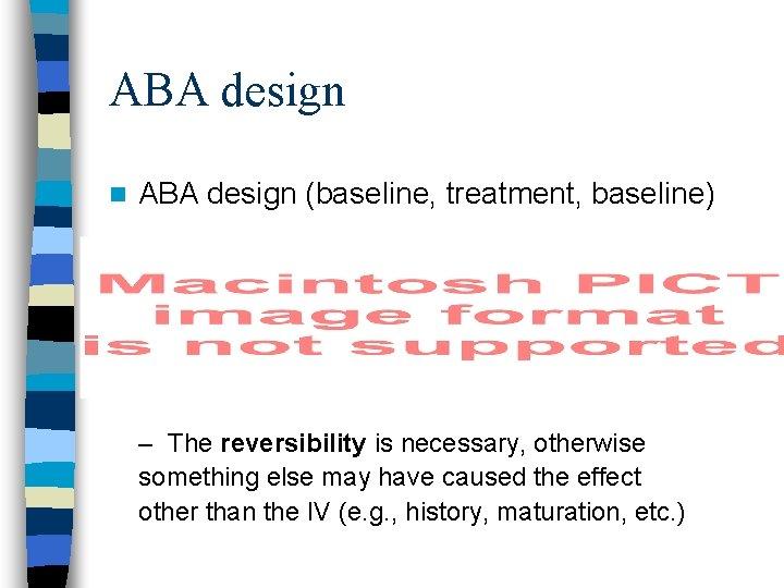 ABA design n ABA design (baseline, treatment, baseline) – The reversibility is necessary, otherwise