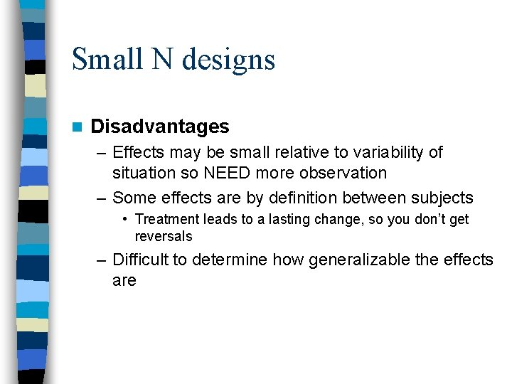 Small N designs n Disadvantages – Effects may be small relative to variability of
