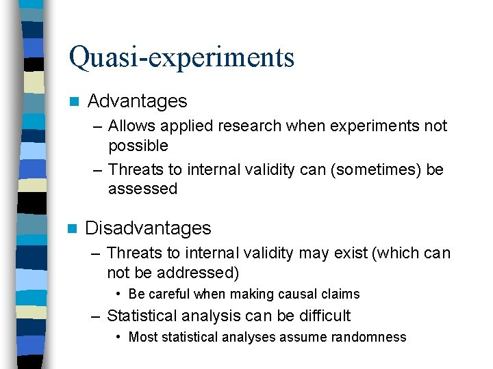 Quasi-experiments n Advantages – Allows applied research when experiments not possible – Threats to