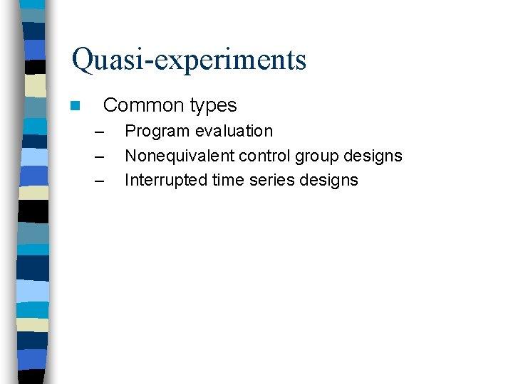 Quasi-experiments n Common types – – – Program evaluation Nonequivalent control group designs Interrupted