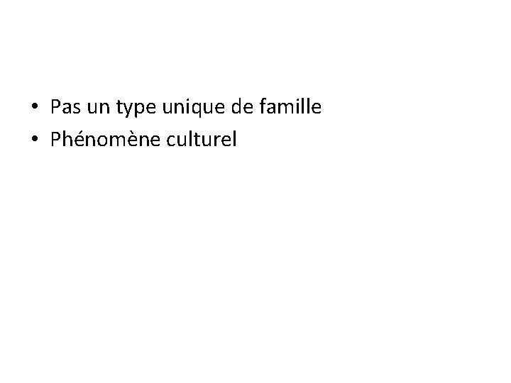• Pas un type unique de famille • Phénomène culturel