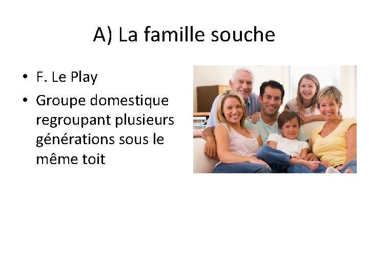 A) La famille souche • F. Le Play • Groupe domestique regroupant plusieurs générations
