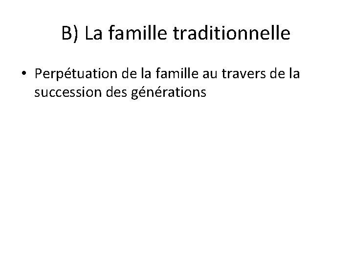 B) La famille traditionnelle • Perpétuation de la famille au travers de la succession