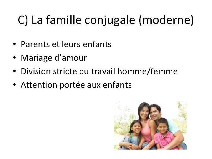 C) La famille conjugale (moderne) • • Parents et leurs enfants Mariage d'amour Division