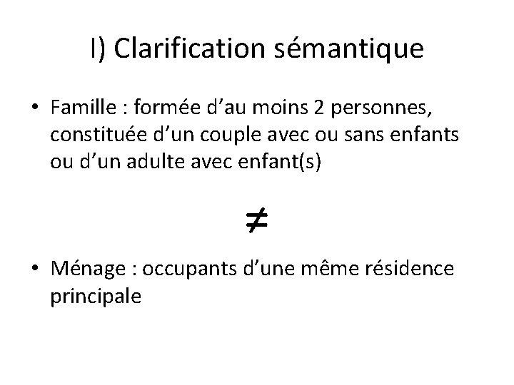I) Clarification sémantique • Famille : formée d'au moins 2 personnes, constituée d'un couple