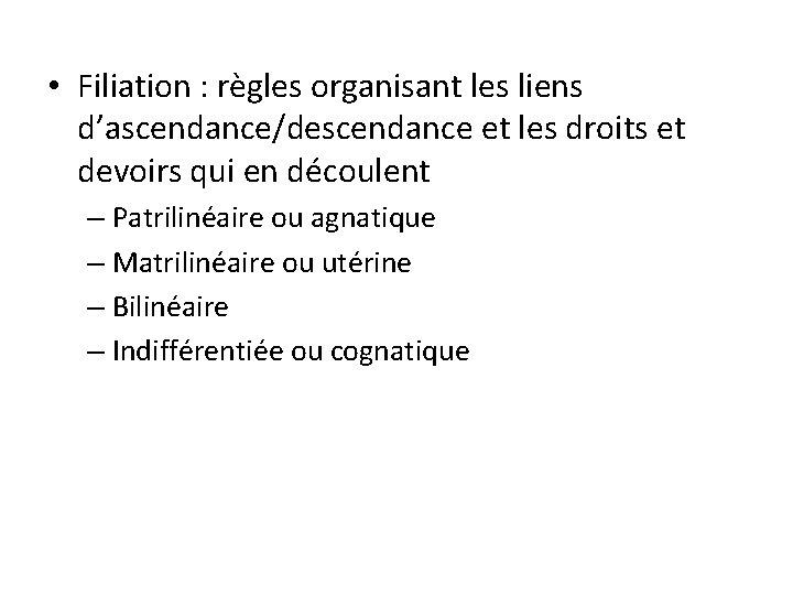 • Filiation : règles organisant les liens d'ascendance/descendance et les droits et devoirs