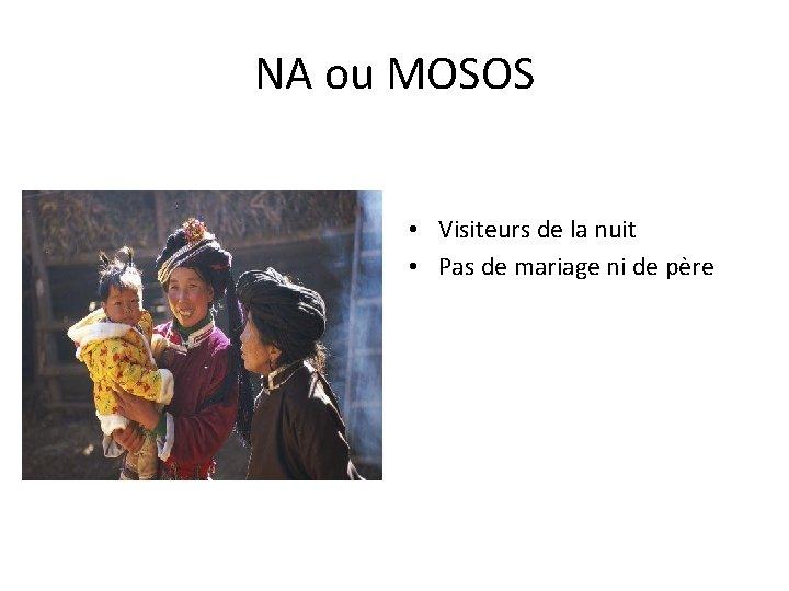 NA ou MOSOS • Visiteurs de la nuit • Pas de mariage ni de