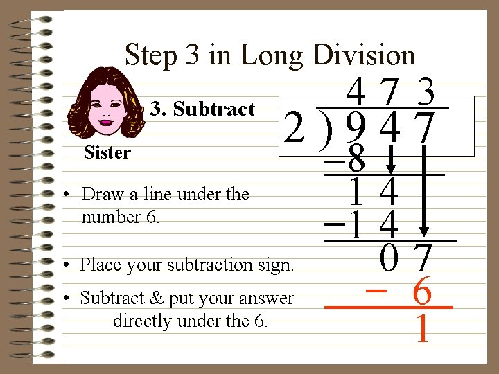 Step 3 in Long Division 3. Subtract Sister 47 3 2)947 • Draw a